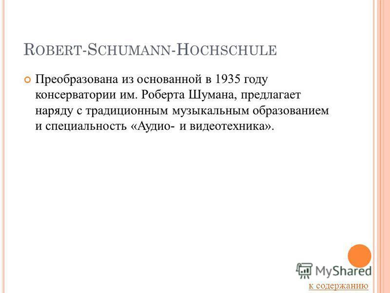 R OBERT -S CHUMANN -H OCHSCHULE Преобразована из основанной в 1935 году консерватории им. Роберта Шумана, предлагает наряду с традиционным музыкальным образованием и специальность «Аудио- и видеотехника». к содержанию