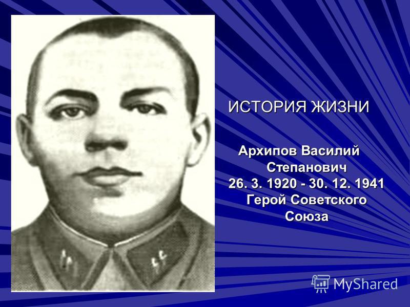 ИСТОРИЯ ЖИЗНИ Архипов Василий Степанович 26. 3. 1920 - 30. 12. 1941 Герой Советского Союза
