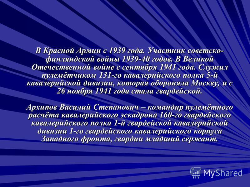 В Красной Армии с 1939 года. Участник советско- финляндской войны 1939-40 годов. В Великой Отечественной войне с сентября 1941 года. Служил пулемётчиком 131-го кавалерийского полка 5-й кавалерийской дивизии, которая обороняла Москву, и с 26 ноября 19