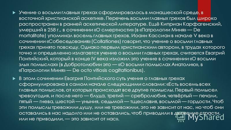 Учение о восьми главных грехах сформировалось в монашеской среде, в восточной христианской аскетике. Перечень восьми главных грехов был широко распространен в ранней аскетической литературе. Ещё Киприан Карфагенский, умерший в 258 г., в сочинении «О