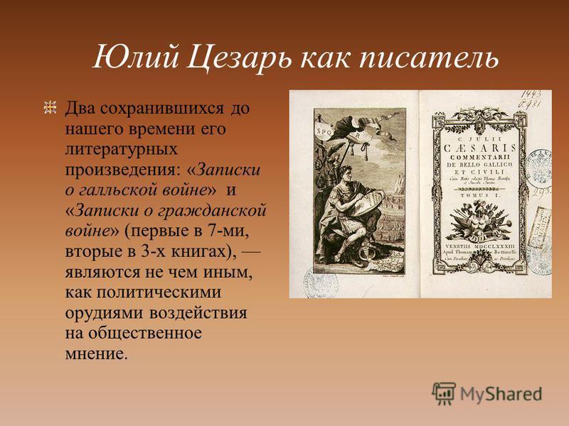 Юлий Цезарь как писатель Два сохранившихся до нашего времени его литературных произведения: «Записки о галльской войне» и «Записки о гражданской войне» (первые в 7-ми, вторые в 3-х книгах), являются не чем иным, как политическими орудиями воздействия