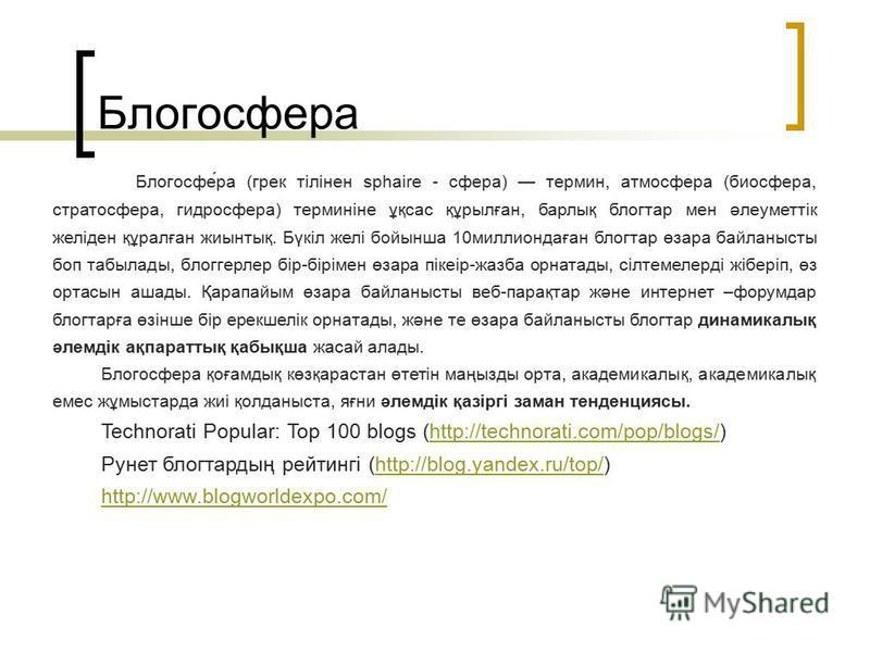 Блогосфера Блогосфе́ра (грек тілінен sphaire - сфера) термин, атмосфера (биосфера, стратосфера, гидросфера) терминіне ұқсас құрылған, барлық блогтар мен әлеуметтік желіден құралған жиынтық. Бүкіл желі бойынша 10миллиондаған блогтар өзара байланысты б