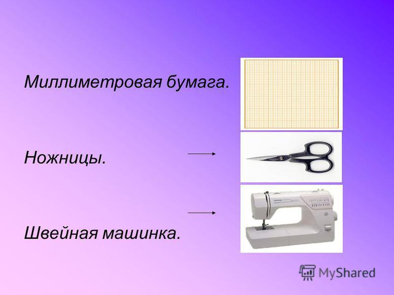 Миллиметровая бумага. Ножницы. Швейная машинка.