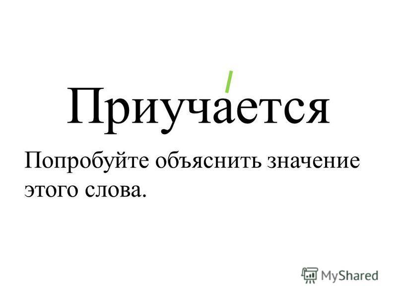 Приучается Попробуйте объяснить значение этого слова.