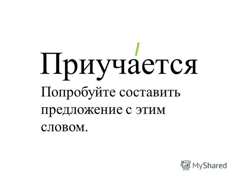 Приучается Попробуйте составить предложение с этим словом.