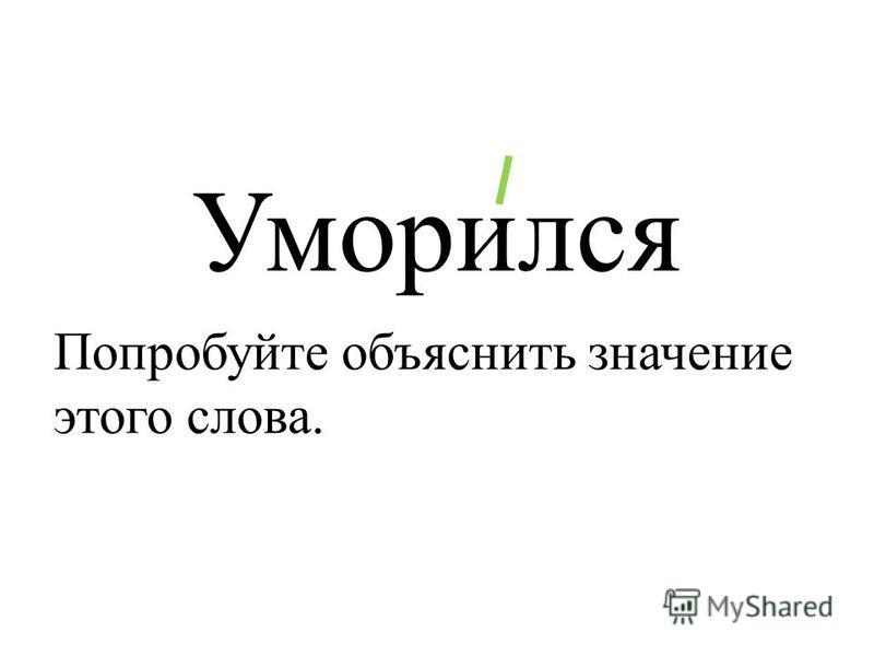 Уморился Попробуйте объяснить значение этого слова.