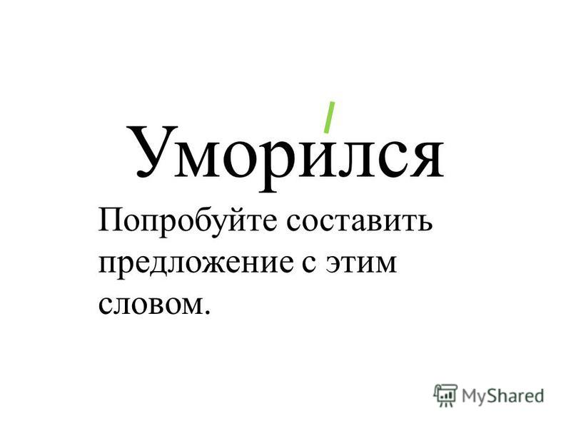 Уморился Попробуйте составить предложение с этим словом.