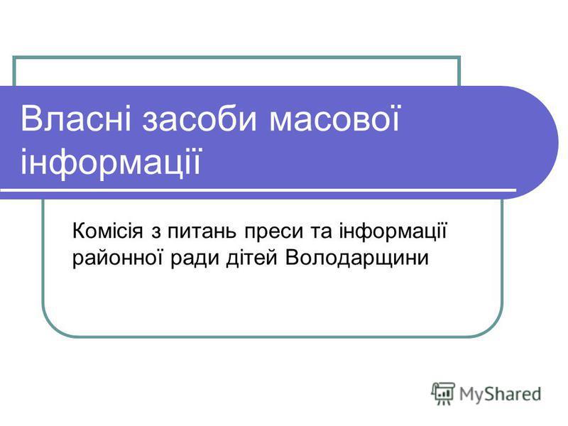Власні засоби масової інформації Комісія з питань преси та інформації районної ради дітей Володарщини