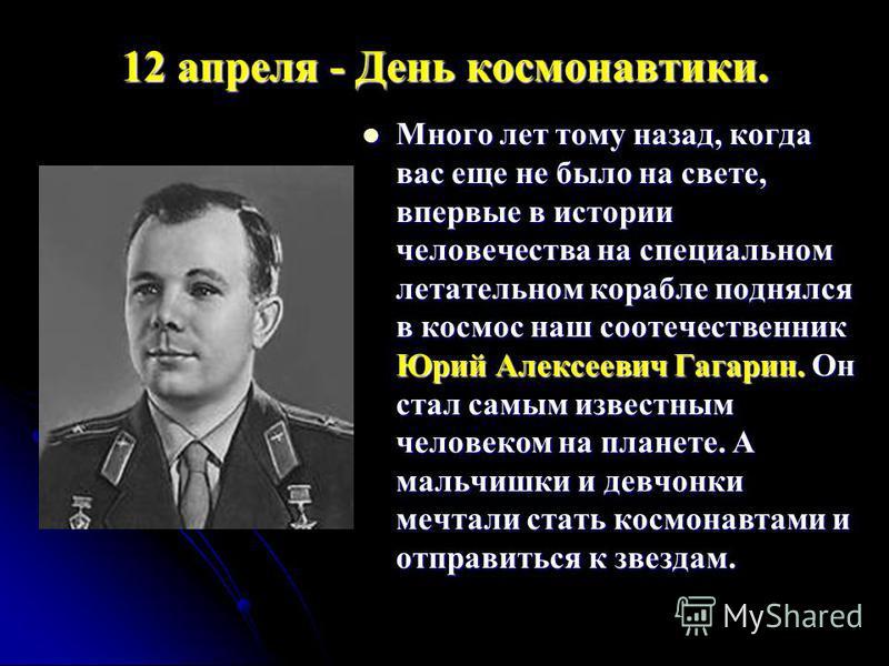 12 апреля - День космонавтики. Много лет тому назад, когда вас еще не было на свете, впервые в истории человечества на специальном летательном корабле поднялся в космос наш соотечественник Юрий Алексеевич Гагарин. Он стал самым известным человеком на