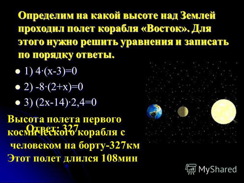 Определим на какой высоте над Землей проходил полет корабля «Восток». Для этого нужно решить уравнения и записать по порядку ответы. 1) 4·(х-3)=0 1) 4·(х-3)=0 2) -8·(2+х)=0 2) -8·(2+х)=0 3) (2 х-14)·2,4=0 3) (2 х-14)·2,4=0 Ответ: 327 Высота полета пе