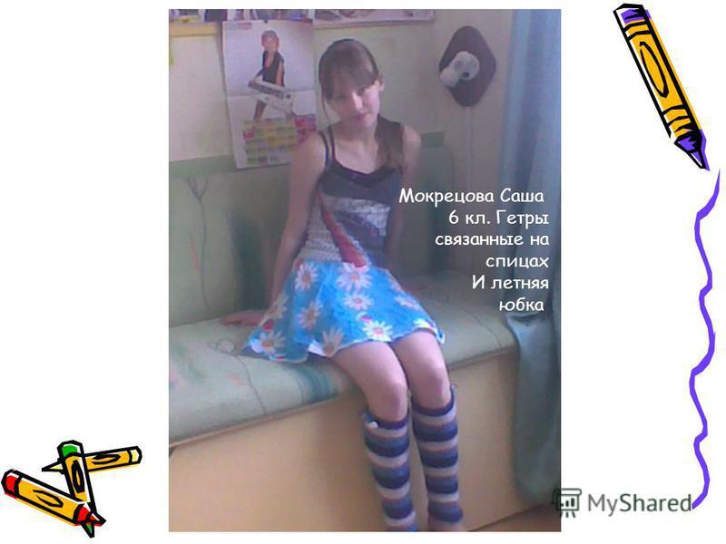 Мокрецова Саша 6 кл. Гетры связанные на спицах И летняя юбка
