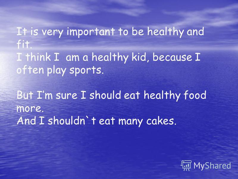 It is very important to be healthy and fit. I think I am a healthy kid, because I often play sports. But Im sure I should eat healthy food more. And I shouldn`t eat many cakes.