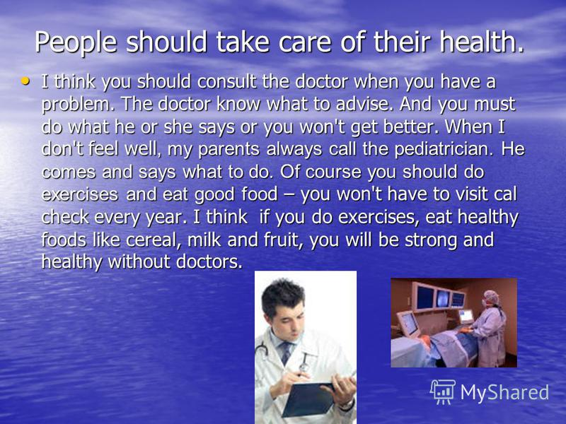 People should take care of their health. I think you should consult the doctor when you have a problem. The doctor know what to advise. And you must do what he or she says or you won't get better. When I don't feel well, my parents always call the pe