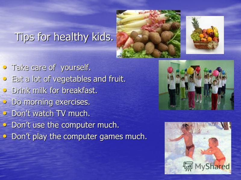 Tips for healthy kids. Take care of yourself. Take care of yourself. Eat a lot of vegetables and fruit. Eat a lot of vegetables and fruit. Drink milk for breakfast. Drink milk for breakfast. Do morning exercises. Do morning exercises. Don't watch TV