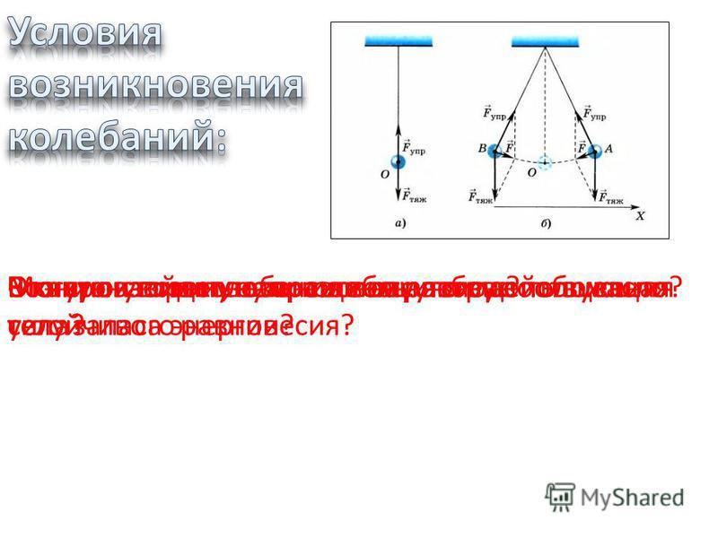 1. Наличие положения устойчивого равновесия. 2. Хотя бы одна сила зависит от координаты. 3. Наличие в теле избыточной энергии. 4. Вне положения равновесия равнодействующая сила не равна нулю. 5. Силы трения достаточно малы. Возникнут ли колебания в о