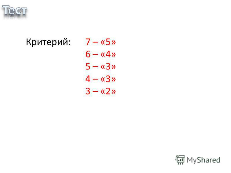 Критерий:7 – «5» 6 – «4» 5 – «3» 4 – «3» 3 – «2»