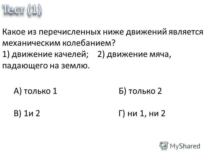 Какое из перечисленных ниже движений является механическим колебанием? 1) движение качелей; 2) движение мяча, падающего на землю. А) только 1 Б) только 2 В) 1 и 2 Г) ни 1, ни 2