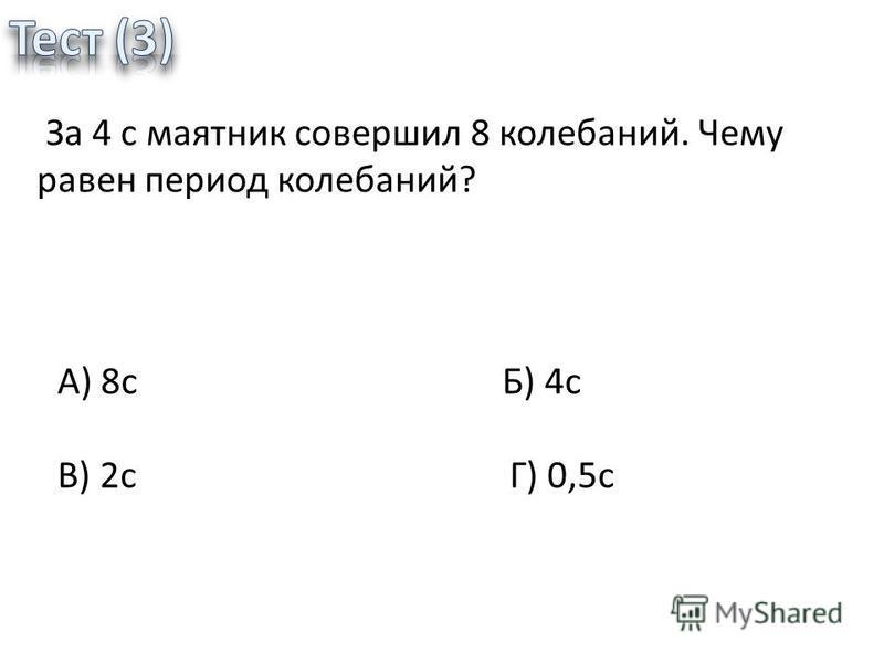За 4 с маятник совершил 8 колебаний. Чему равен период колебаний? А) 8 с Б) 4 с В) 2 с Г) 0,5 с