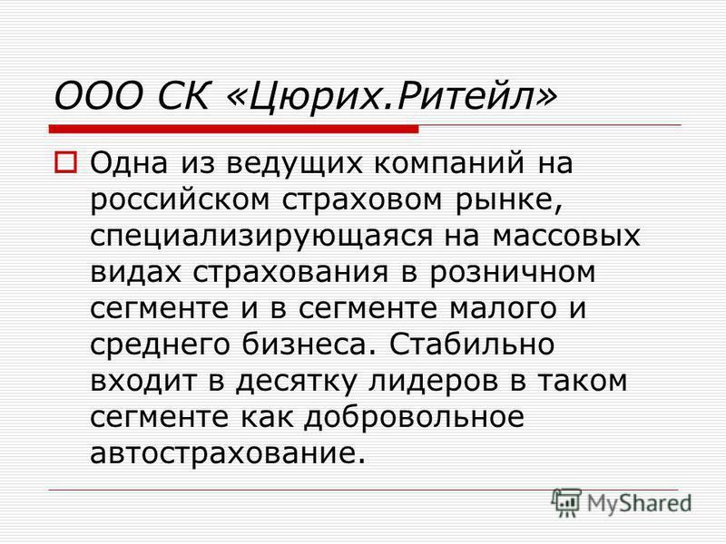 ООО СК «Цюрих.Ритейл» Одна из ведущих компаний на российском страховом рынке, специализирующаяся на массовых видах страхования в розничном сегменте и в сегменте малого и среднего бизнеса. Стабильно входит в десятку лидеров в таком сегменте как добров