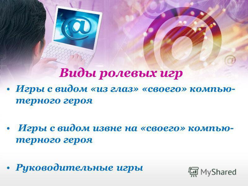 Виды ролевых игр Игры с видом «из глаз» «своего» компьютерного героя Игры с видом извне на «своего» компьютерного героя Руководительные игры