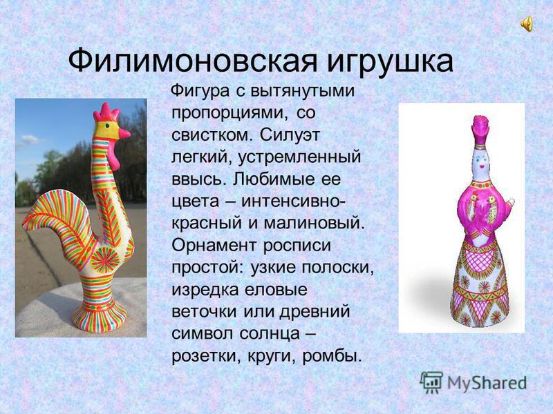 Филимоновская игрушка Фигура с вытянутыми пропорциями, со свистком. Силуэт легкий, устремленный ввысь. Любимые ее цвета – интенсивно- красный и малиновый. Орнамент росписи простой: узкие полоски, изредка еловые веточки или древний символ солнца – роз