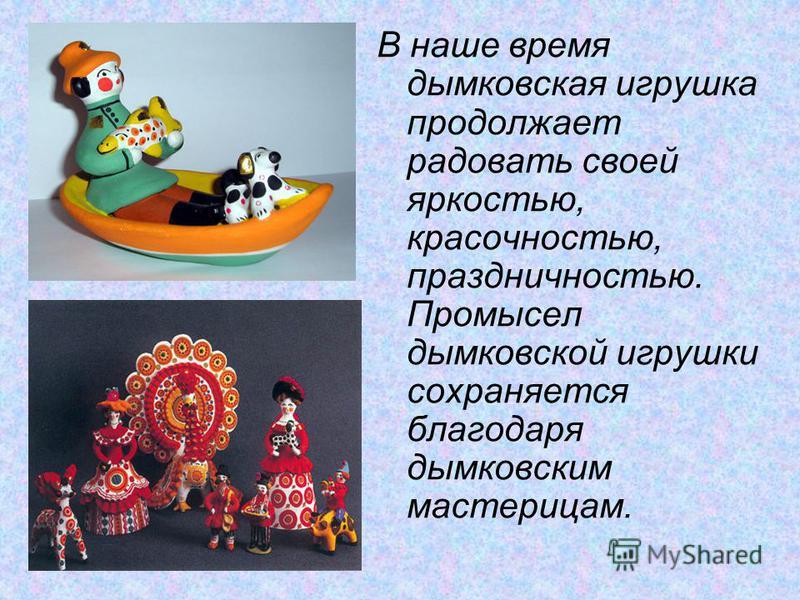 В наше время дымковская игрушка продолжает радовать своей яркостью, красочностью, праздничностью. Промысел дымковской игрушки сохраняется благодаря дымковским мастерицам.