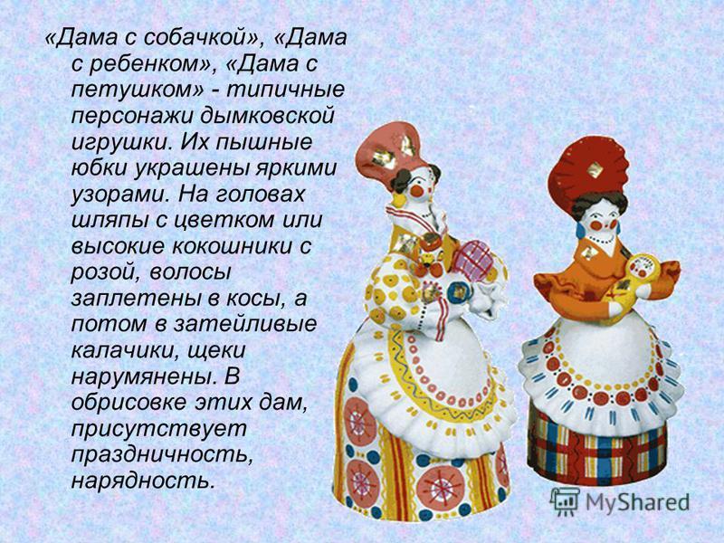 «Дама с собачкой», «Дама с ребенком», «Дама с петушком» - типичные персонажи дымковской игрушки. Их пышные юбки украшены яркими узорами. На головах шляпы с цветком или высокие кокошники с розой, волосы заплетены в косы, а потом в затейливые калачики,