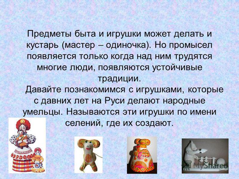 Предметы быта и игрушки может делать и кустарь (мастер – одиночка). Но промысел появляется только когда над ним трудятся многие люди, появляются устойчивые традиции. Давайте познакомимся с игрушками, которые с давних лет на Руси делают народные умель