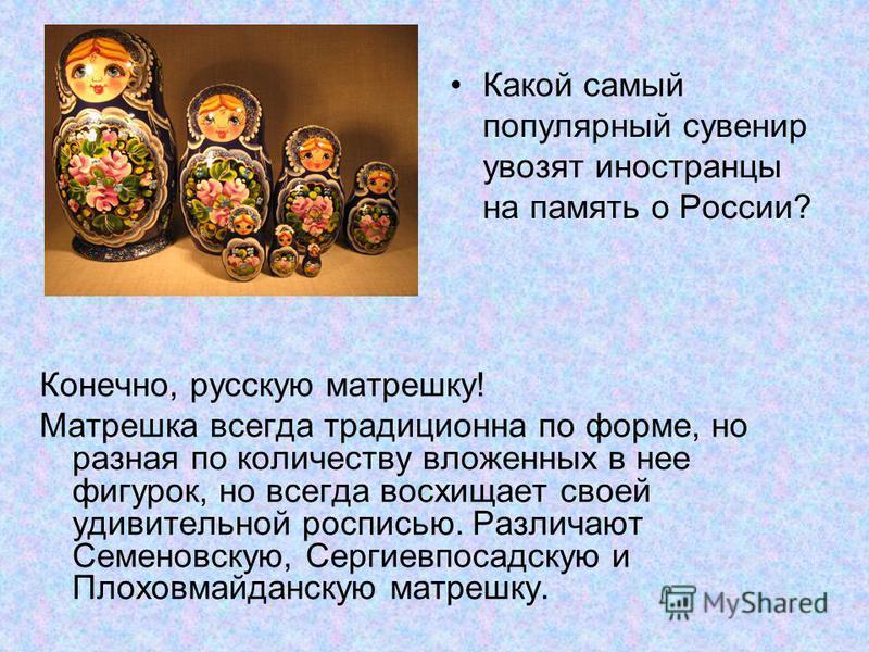 Конечно, русскую матрешку! Матрешка всегда традиционна по форме, но разная по количеству вложенных в нее фигурок, но всегда восхищает своей удивительной росписью. Различают Семеновскую, Сергиевпосадскую и Плоховмайданскую матрешку. Какой самый популя