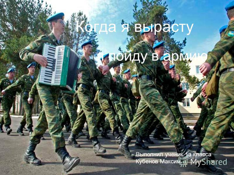 Когда я вырасту я пойду в армию Выполнил ученик 1 а класса Кубенов Максим
