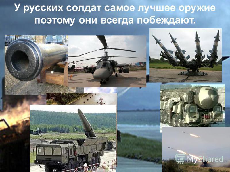 У русских солдат самое лучшее оружие поэтому они всегда побеждают.