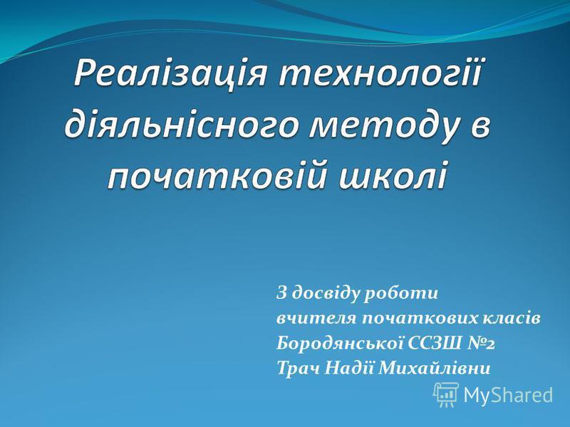 З досвіду роботи вчителя початкових класів Бородянської ССЗШ 2 Трач Надії Михайлівни