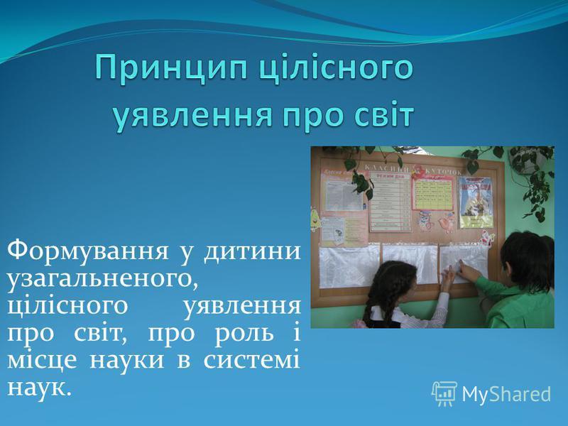 Ф ормування у дитини узагальненого, цілісного уявлення про світ, про роль і місце науки в системі наук.