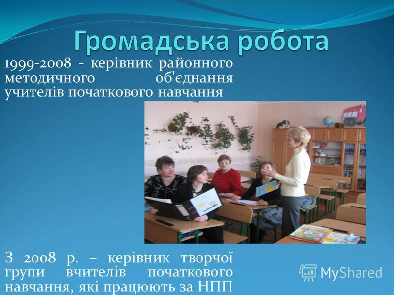 1999-2008 - керівник районного методичного об'єднання учителів початкового навчання З 2008 р. – керівник творчої групи вчителів початкового навчання, які працюють за НПП Росток.