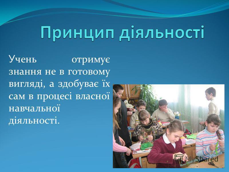 У чень отримує знання не в готовому вигляді, а здобуває їх сам в процесі власної навчальної діяльності.