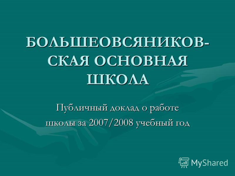 БОЛЬШЕОВСЯНИКОВ- СКАЯ ОСНОВНАЯ ШКОЛА Публичный доклад о работе школы за 2007/2008 учебный год