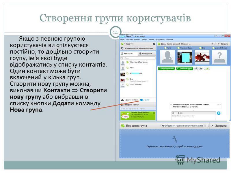 Створення групи користувачів 14 Якщо з певною групою користувачів ви спілкуєтеся постійно, то доцільно створити групу, ім'я якої буде відображатись у списку контактів. Один контакт може бути включений у кілька груп. Створити нову групу можна, виконав