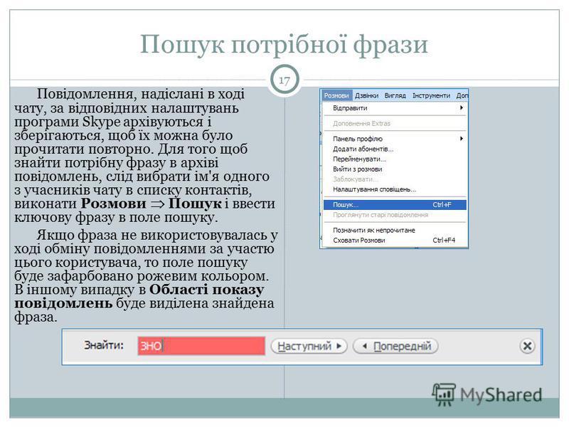 Пошук потрібної фрази 17 Повідомлення, надіслані в ході чату, за відповідних налаштувань програми Skype архівуються і зберігаються, щоб їх можна було прочитати повторно. Для того щоб знайти потрібну фразу в архіві повідомлень, слід вибрати ім'я одног