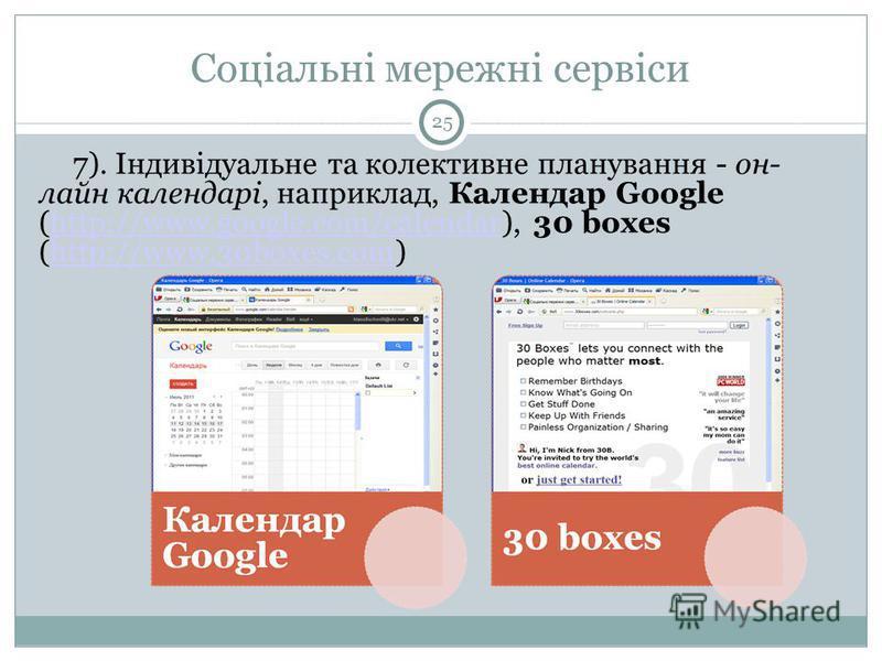 Соціальні мережні сервіси 25 7). Індивідуальне та колективне планування - он- лайн календарі, наприклад, Календар Google (http://www.google.com/calendar), 30 boxes (http://www.30boxes.com)http://www.google.com/calendarhttp://www.30boxes.com