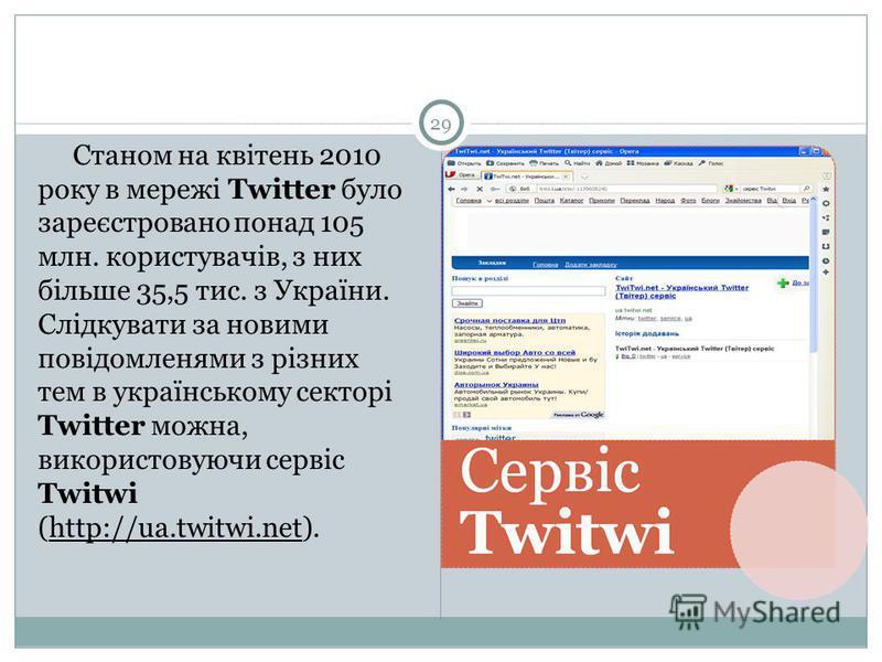 29 Станом на квітень 2010 року в мережі Twitter було зареєстровано понад 105 млн. користувачів, з них більше 35,5 тис. з України. Слідкувати за новими повідомленями з різних тем в українському секторі Twitter можна, використовуючи сервіс Twitwi (http
