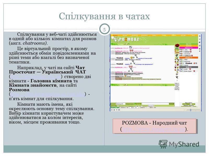 Спілкування в чатах 5 Спілкування у веб-чаті здійснюється в одній або кількох кімнатах для розмов (англ. chatrooms). Це віртуальний простір, в якому здійснюється обмін повідомленнями на різні теми або взагалі без визначеної тематики. Наприклад, у чат