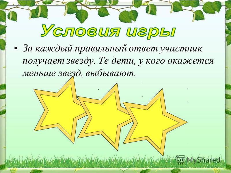 За каждый правильный ответ участник получает звезду. Те дети, у кого окажется меньше звезд, выбывают.