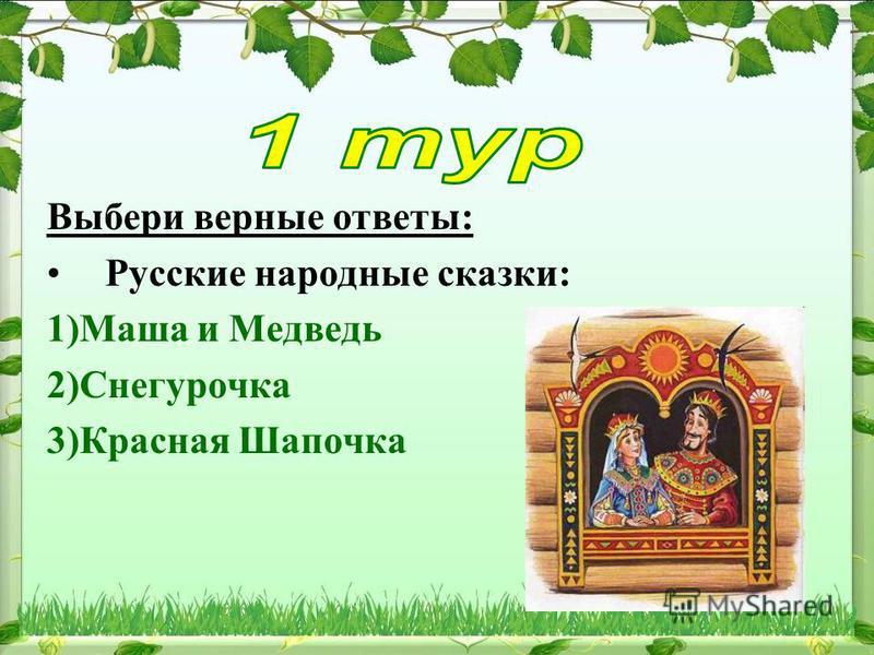 Выбери верные ответы: Русские народные сказки: 1)Маша и Медведь 2)Снегурочка 3)Красная Шапочка
