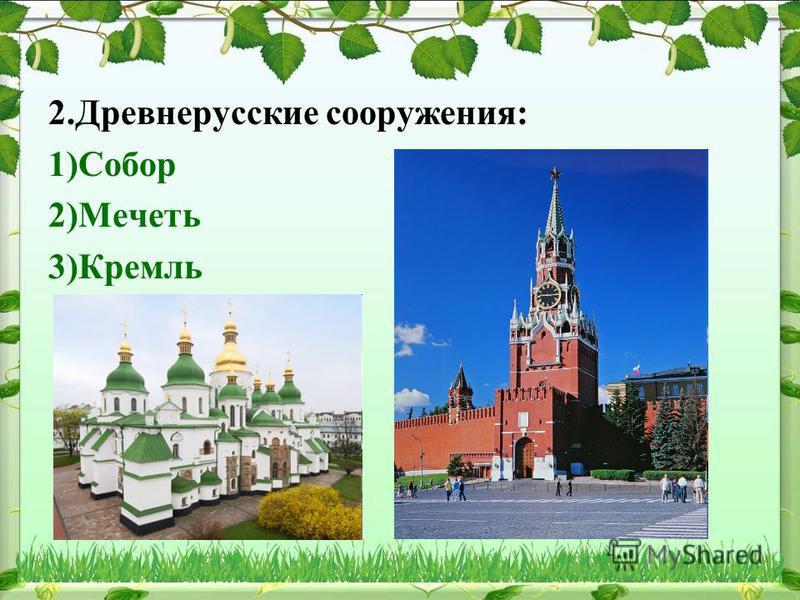 2. Древнерусские сооружения: 1)Собор 2)Мечеть 3)Кремль