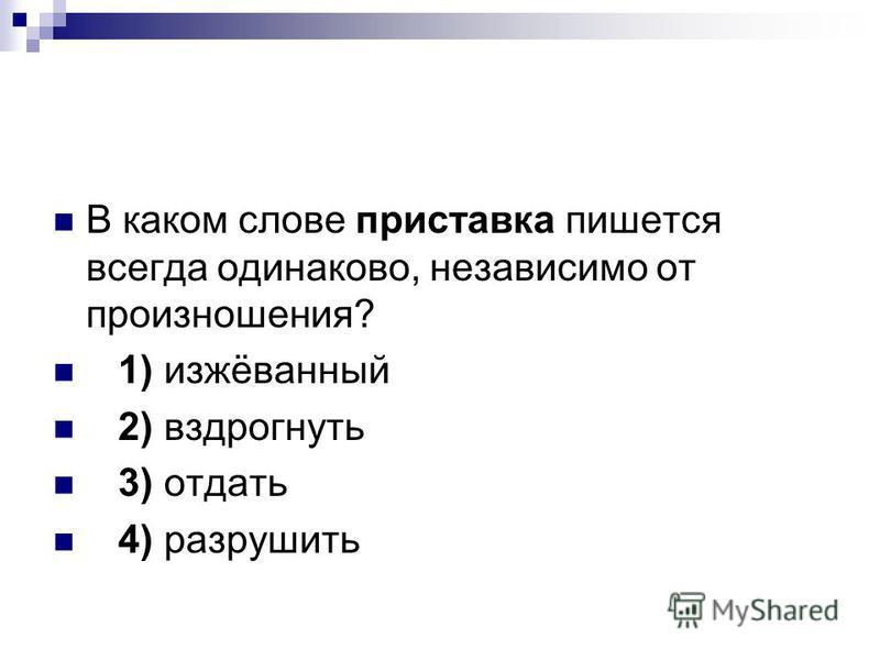 В каком слове приставка пишется всегда одинаково, независимо от произношения? 1) изжёванный 2) вздрогнуть 3) отдать 4) разрушить