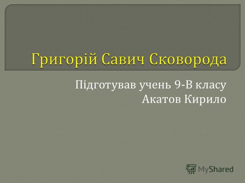 Підготував учень 9- В класу Акатов Кирило