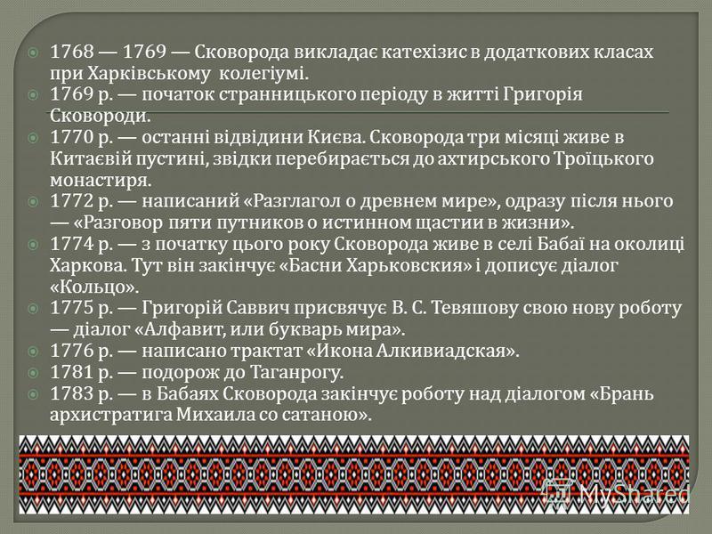 1768 1769 Сковорода викладає катехізис в додаткових класах при Харківському колегіумі. 1769 р. початок странницького періоду в житті Григорія Сковороди. 1770 р. останні відвідини Києва. Сковорода три місяці живе в Китаєвій пустині, звідки перебираєть