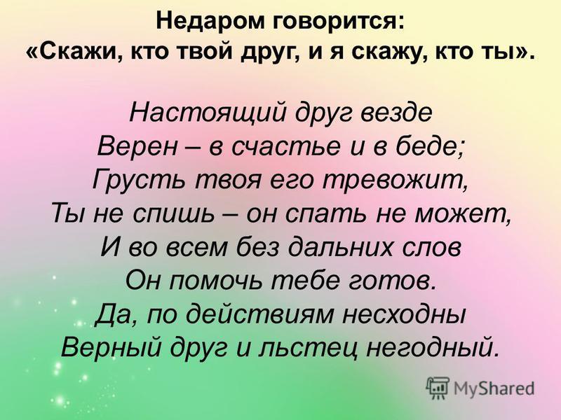 Недаром говорится: «Скажи, кто твой друг, и я скажу, кто ты». Настоящий друг везде Верен – в счастье и в беде; Грусть твоя его тревожит, Ты не спишь – он спать не может, И во всем без дальних слов Он помочь тебе готов. Да, по действиям несходны Верны