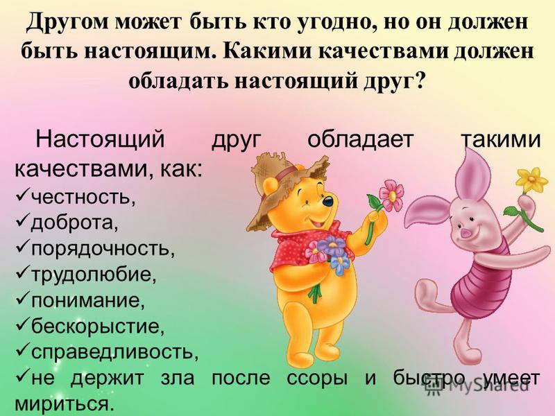Другом может быть кто угодно, но он должен быть настоящим. Какими качествами должен обладать настоящий друг? Настоящий друг обладает такими качествами, как: честность, доброта, порядочность, трудолюбие, понимание, бескорыстие, справедливость, не держ