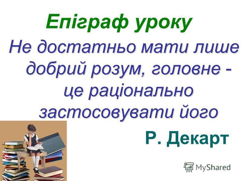 Епіграф уроку Не достатньо мати лише добрий розум, головне - це раціонально застосовувати його Р. Декарт
